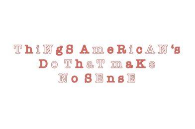 Things American's Do That Make NO Sense
